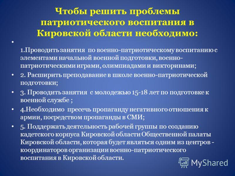 Чтобы решить проблемы патриотического воспитания в Кировской области необходимо: 1.Проводить занятия по военно-патриотическому воспитанию с элементами начальной военной подготовки, военно- патриотическими играми, олимпиадами и викторинами; 2. Расшири