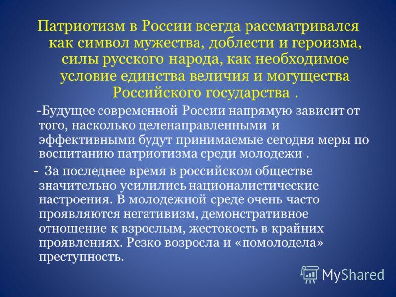 Патриотизм в России всегда рассматривался как символ мужества, доблести и героизма, силы русского народа, как необходимое условие единства величия и могущества Российского государства. -Будущее современной России напрямую зависит от того, насколько ц