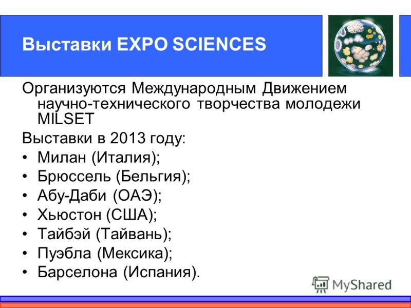 Выставки EXPO SCIENCES Организуются Международным Движением научно-технического творчества молодежи MILSET Выставки в 2013 году: Милан (Италия); Брюссель (Бельгия); Абу-Даби (ОАЭ); Хьюстон (США); Тайбэй (Тайвань); Пуэбла (Мексика); Барселона (Испания