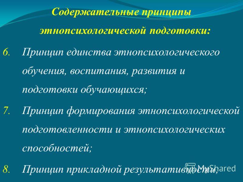 Содержательные принципы этнопсихологической подготовки: 6.Принцип единства этнопсихологического обучения, воспитания, развития и подготовки обучающихся; 7.Принцип формирования этнопсихологической подготовленности и этнопсихологических способностей; 8