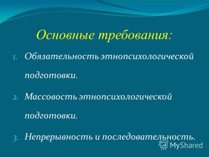 Основные требования: 1. Обязательность этнопсихологической подготовки. 2. Массовость этнопсихологической подготовки. 3. Непрерывность и последовательность.