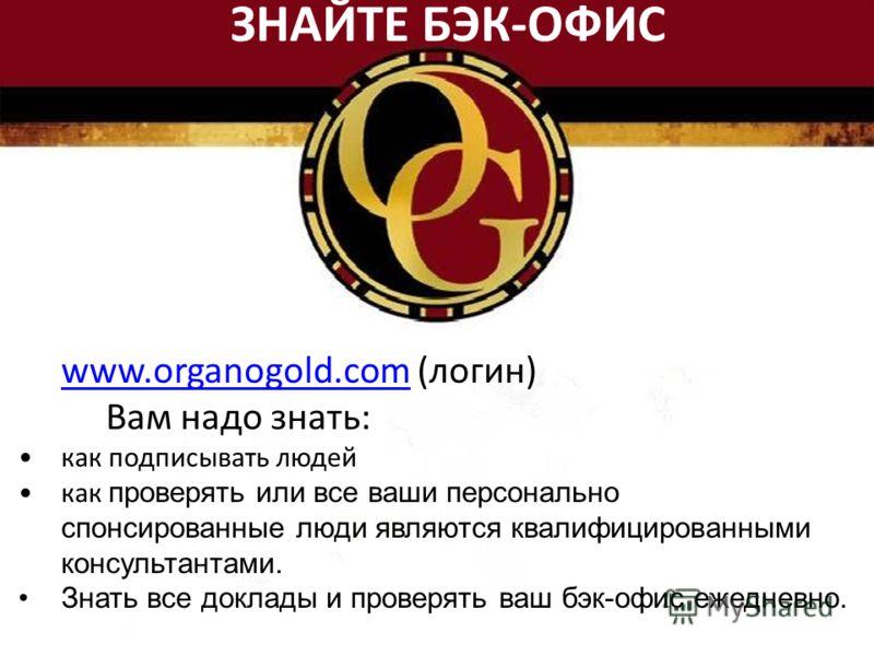 www.organogold.comwww.organogold.com (логин) Вам надо знать: как подписывать людей как проверять или все ваши персонально спонсированные люди являются квалифицированными консультантами. Знать все доклады и проверять ваш бэк-офис ежедневно. ЗНАЙТЕ БЭК