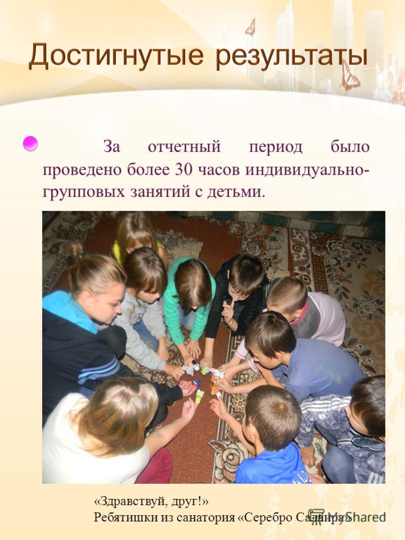 За отчетный период было проведено более 30 часов индивидуально - групповых занятий с детьми. «Здравствуй, друг!» Ребятишки из санатория «Серебро Салаира»