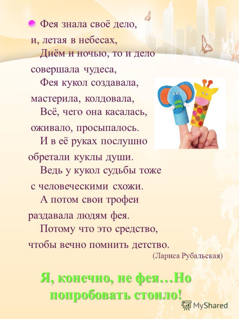 Фея знала своё дело, и, летая в небесах, Днём и ночью, то и дело совершала чудеса, Фея кукол создавала, мастерила, колдовала, Всё, чего она касалась, оживало, просыпалось. И в её руках послушно обретали куклы души. Ведь у кукол судьбы тоже с человече