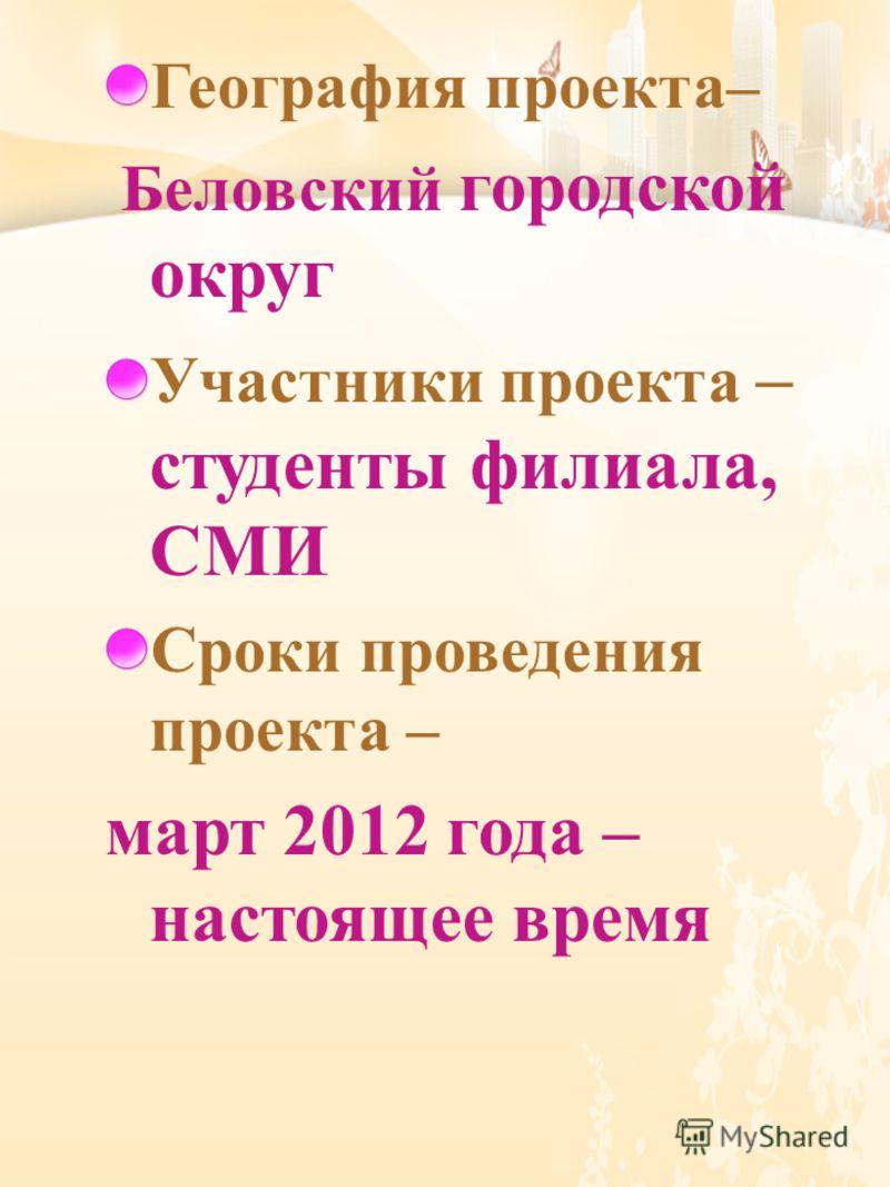 География проекта – Беловский городской округ Участники проекта – студенты филиала, СМИ Сроки проведения проекта – март 2012 года – настоящее время