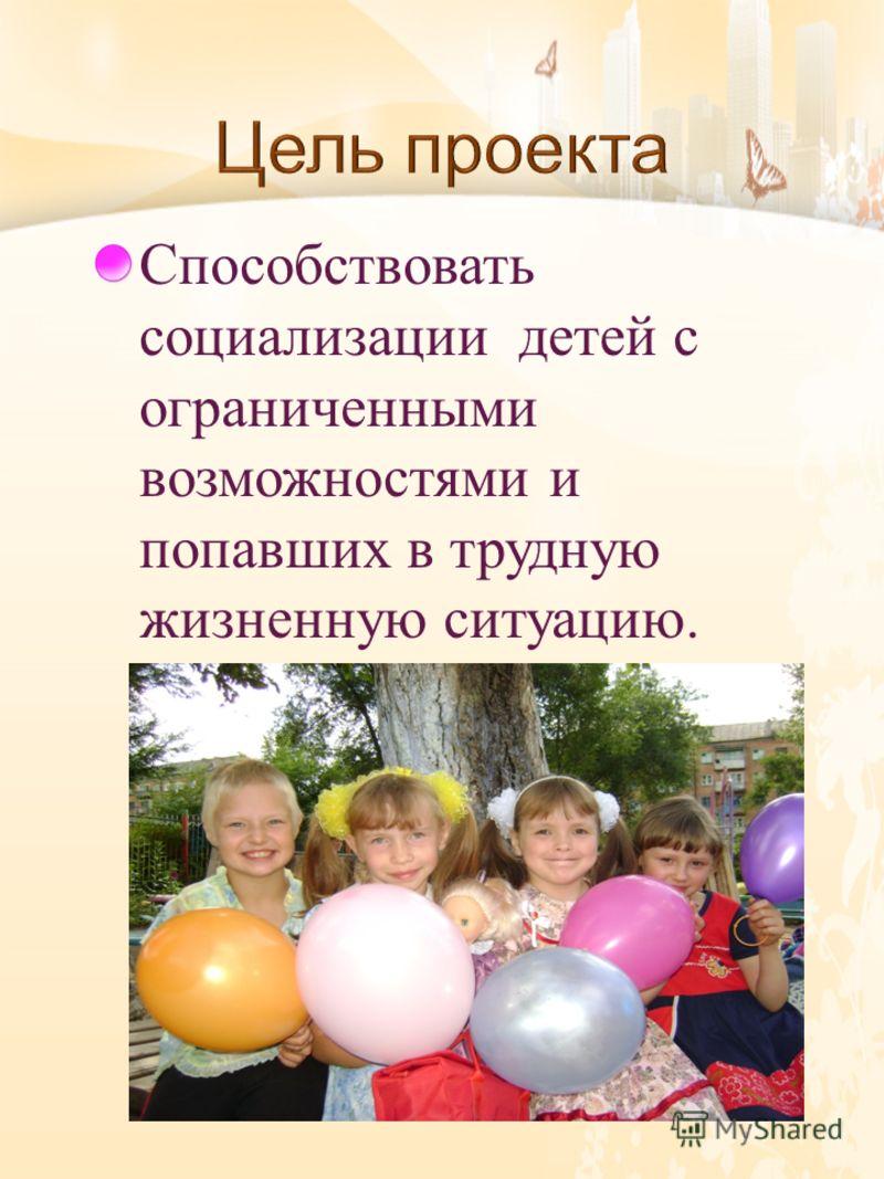 Способствовать социализации детей с ограниченными возможностями и попавших в трудную жизненную ситуацию.