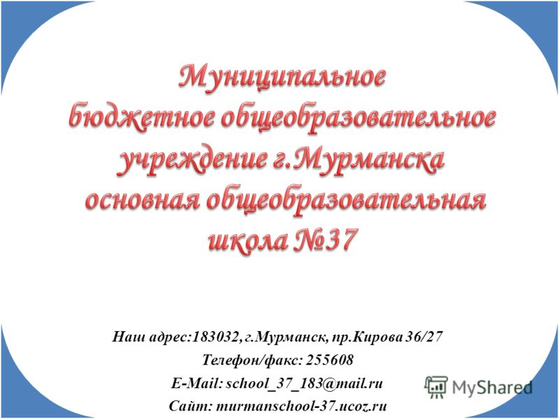 Наш адрес:183032, г.Мурманск, пр.Кирова 36/27 Телефон/факс: 255608 E-Mail: school_37_183@mail.ru Сайт: murmanschool-37.ucoz.ru
