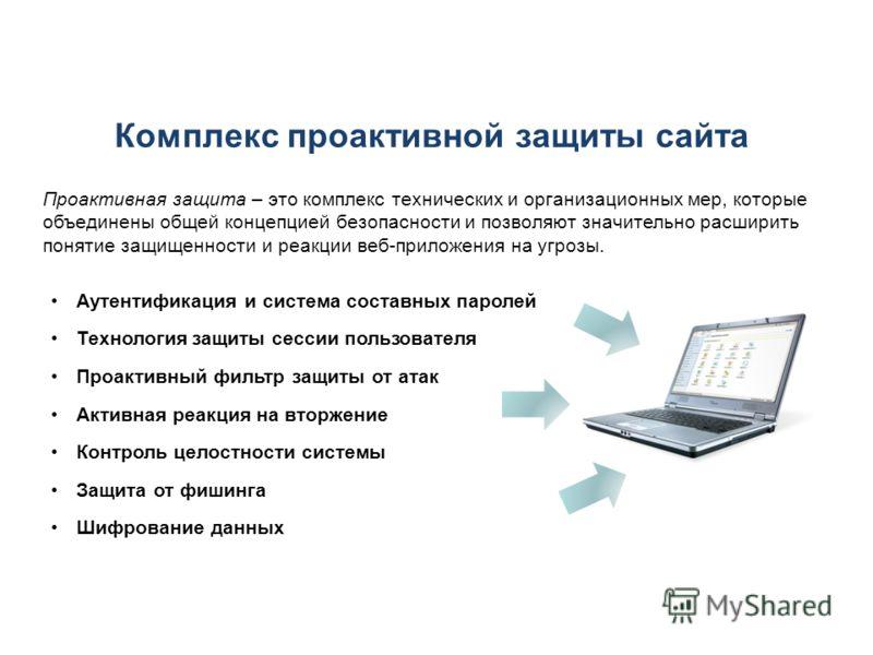Комплекс проактивной защиты сайта Проактивная защита – это комплекс технических и организационных мер, которые объединены общей концепцией безопасности и позволяют значительно расширить понятие защищенности и реакции веб-приложения на угрозы. Аутенти