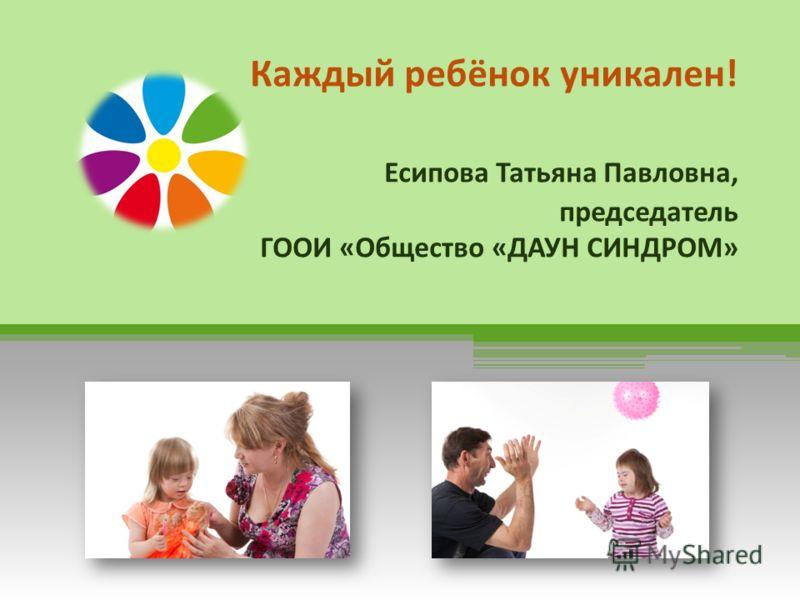 Каждый ребёнок уникален! Есипова Татьяна Павловна, председатель ГООИ «Общество «ДАУН СИНДРОМ»