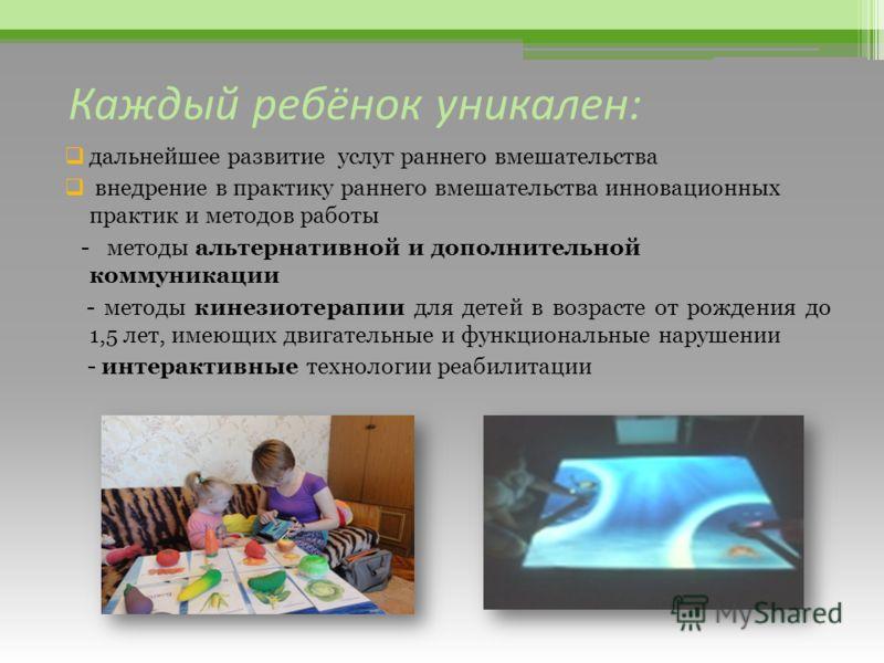 Каждый ребёнок уникален: дальнейшее развитие услуг раннего вмешательства внедрение в практику раннего вмешательства инновационных практик и методов работы - методы альтернативной и дополнительной коммуникации - методы кинезиотерапии для детей в возра