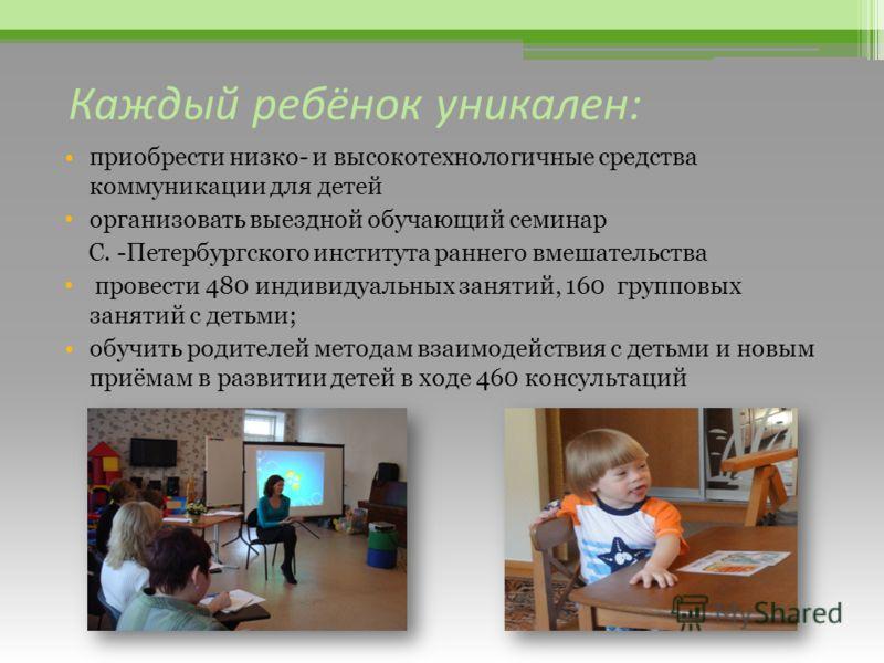 Каждый ребёнок уникален: приобрести низко- и высокотехнологичные средства коммуникации для детей организовать выездной обучающий семинар С. -Петербургского института раннего вмешательства провести 480 индивидуальных занятий, 160 групповых занятий с д