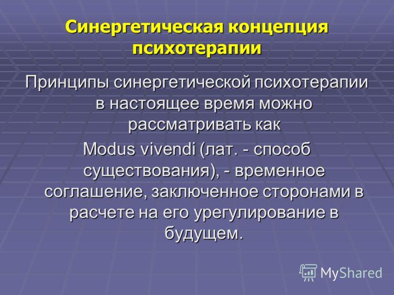 Синергетическая концепция психотерапии Принципы синергетической психотерапии в настоящее время можно рассматривать как Мodus vivendi (лат. - способ существования), - временное соглашение, заключенное сторонами в расчете на его урегулирование в будуще