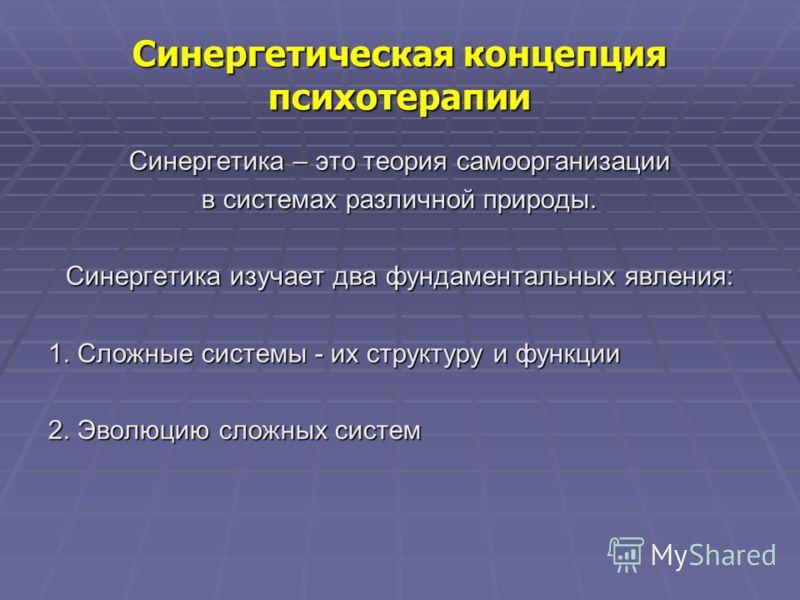 Синергетическая концепция психотерапии Синергетика – это теория самоорганизации в системах различной природы. Синергетика изучает два фундаментальных явления: 1. Сложные системы - их структуру и функции 2. Эволюцию сложных систем