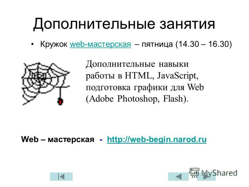Дополнительные занятия Кружок web-мастерская – пятница (14.30 – 16.30)web-мастерская Дополнительные навыки работы в HTML, JavaScript, подготовка графики для Web (Adobe Photoshop, Flash). Web – мастерская - http://web-begin.narod.ruhttp://web-begin.na