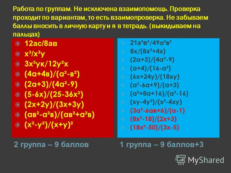 Работа по группам. Не исключена взаимопомощь. Проверка проходит по вариантам, то есть взаимопроверка. Не забываем баллы вносить в личную карту и я в тетрадь. (выкидываем на пальцах) 2 группа – 9 баллов1 группа – 9 баллов+3 12ас/8ав х³/х ²у 3х²ук/12у²