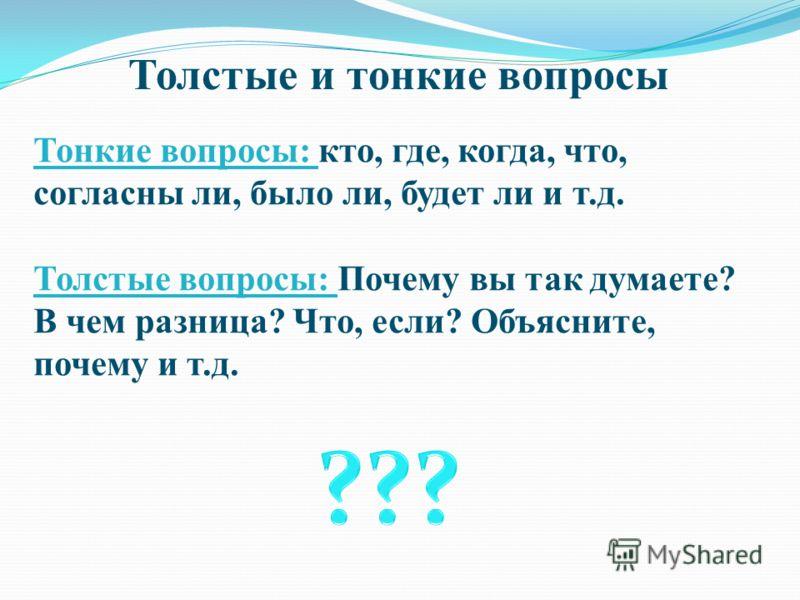 Толстые и тонкие вопросы Тонкие вопросы: кто, где, когда, что, согласны ли, было ли, будет ли и т.д. Толстые вопросы: Почему вы так думаете? В чем разница? Что, если? Объясните, почему и т.д.