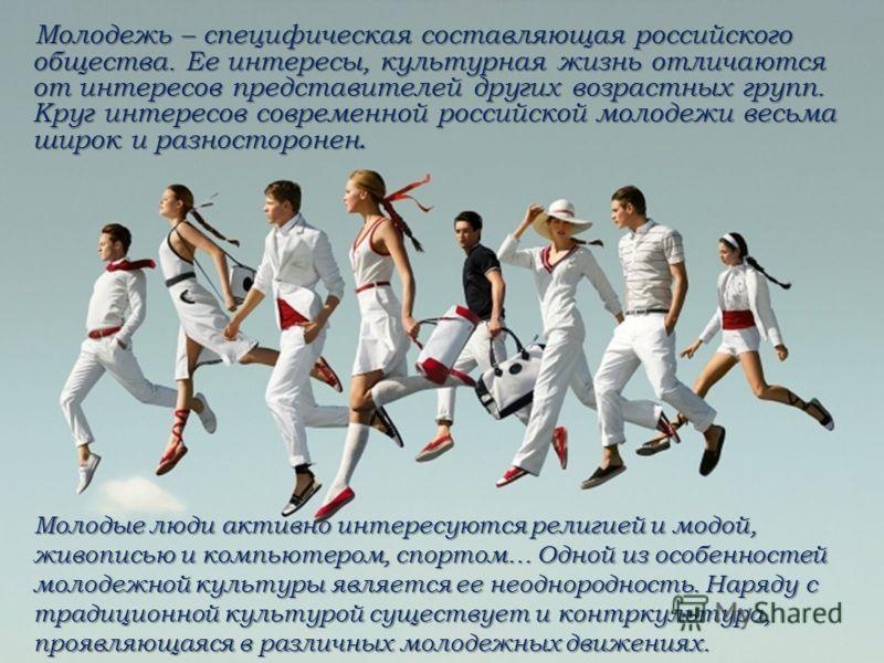 Молодежь – специфическая составляющая российского общества. Ее интересы, культурная жизнь отличаются от интересов представителей других возрастных групп. Круг интересов современной российской молодежи весьма широк и разносторонен. Молодые люди активн