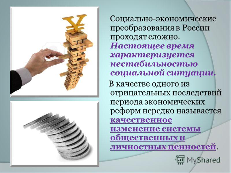 Социально-экономические преобразования в России проходят сложно. Настоящее время характеризуется нестабильностью социальной ситуации. В качестве одного из отрицательных последствий периода экономических реформ нередко называется качественное изменени