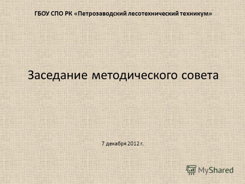 ГБОУ СПО РК «Петрозаводский лесотехнический техникум» Заседание методического совета 7 декабря 2012 г.