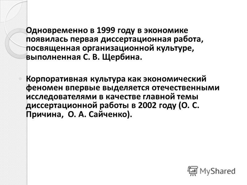 Одновременно в 1999 году в экономике появилась первая диссертационная работа, посвященная организационной культуре, выполненная С. В. Щербина. Корпоративная культура как экономический феномен впервые выделяется отечественными исследователями в качест