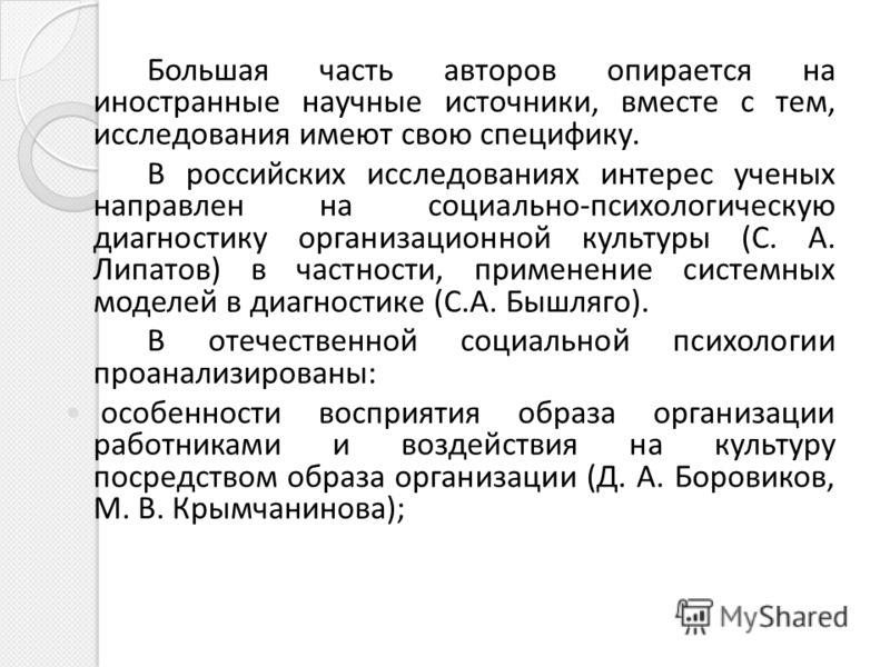 Большая часть авторов опирается на иностранные научные источники, вместе с тем, исследования имеют свою специфику. В российских исследованиях интерес ученых направлен на социально-психологическую диагностику организационной культуры (С. А. Липатов) в