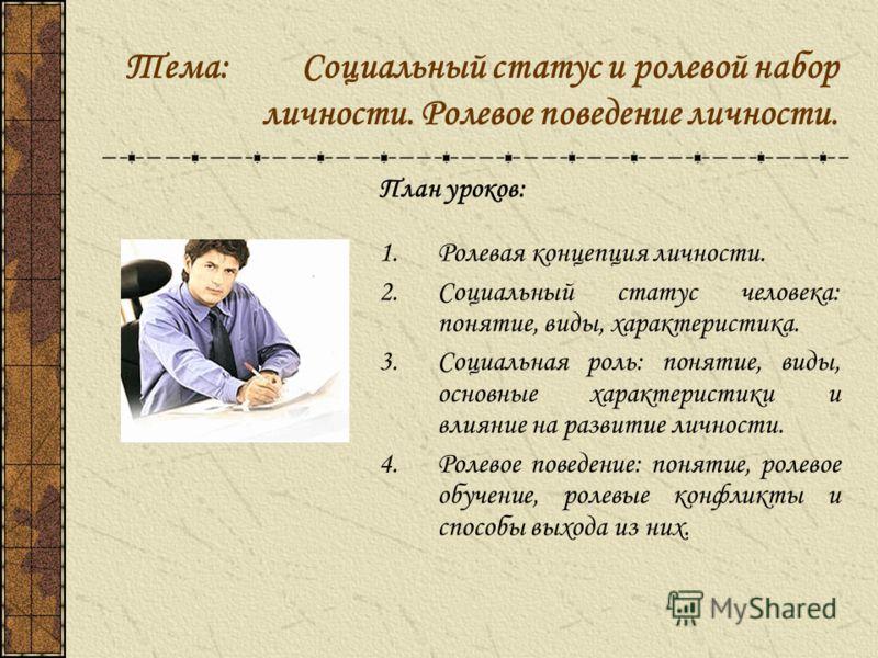 Тема: Социальный статус и ролевой набор личности. Ролевое поведение личности. План уроков: 1.Ролевая концепция личности. 2.Социальный статус человека: понятие, виды, характеристика. 3.Социальная роль: понятие, виды, основные характеристики и влияние