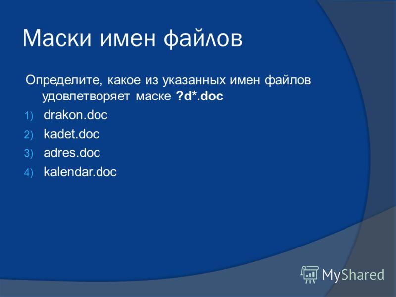 Маски имен файлов Определите, какое из указанных имен файлов удовлетворяет маске ?d*.doc 1) drakon.doc 2) kadet.doc 3) adres.doc 4) kalendar.doc