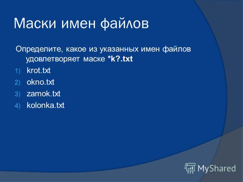 Маски имен файлов Определите, какое из указанных имен файлов удовлетворяет маске *k?.txt 1) krot.txt 2) okno.txt 3) zamok.txt 4) kolonka.txt