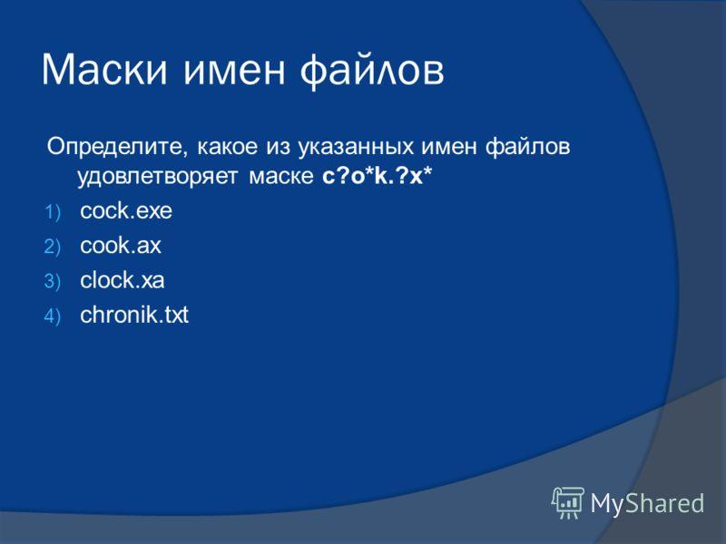 Маски имен файлов Определите, какое из указанных имен файлов удовлетворяет маске c?o*k.?x* 1) cock.exe 2) cook.ax 3) clock.xa 4) chronik.txt