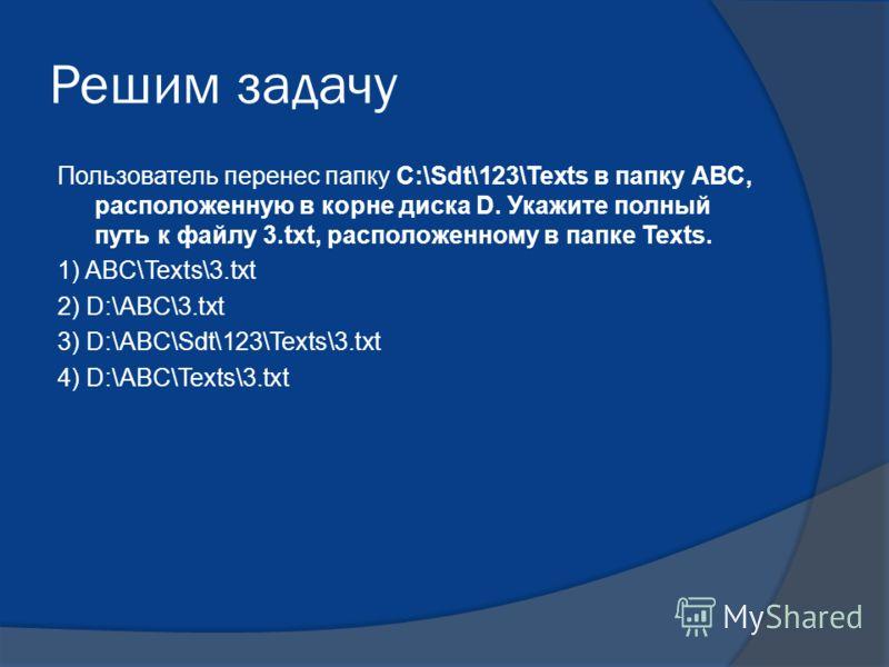 Решим задачу Пользователь перенес папку С:\Sdt\123\Texts в папку АВС, расположенную в корне диска D. Укажите полный путь к файлу 3.txt, расположенному в папке Texts. 1) ABC\Texts\3.txt 2) D:\ABC\3.txt 3) D:\ABC\Sdt\123\Texts\3.txt 4) D:\ABC\Texts\3.t