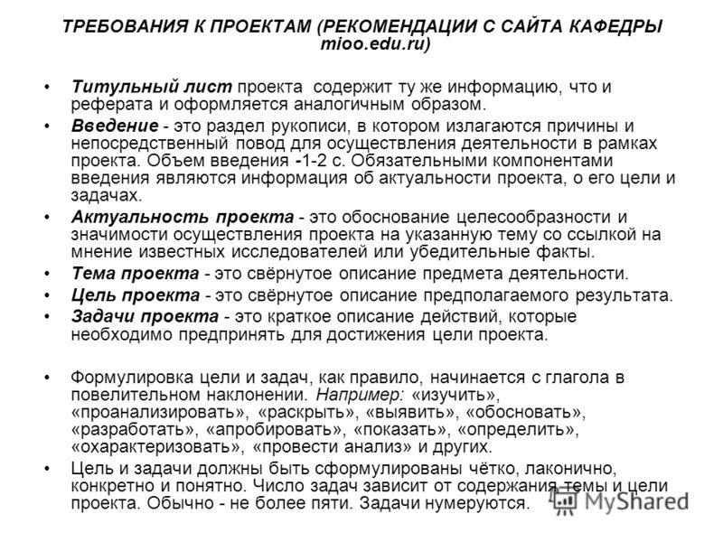 ТРЕБОВАНИЯ К ПРОЕКТАМ (РЕКОМЕНДАЦИИ С САЙТА КАФЕДРЫ mioo.edu.ru) Титульный лист проекта содержит ту же информацию, что и реферата и оформляется аналогичным образом. Введение - это раздел рукописи, в котором излагаются причины и непосредственный повод