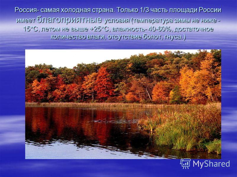 Россия- самая холодная страна. Только 1/3 часть площади России имеет благоприятные условия (температура зимы не ниже - 15*С, летом не выше +25*С, влажность- 40-60%, достаточное количество влаги, отсутствие болот, гнуса.)