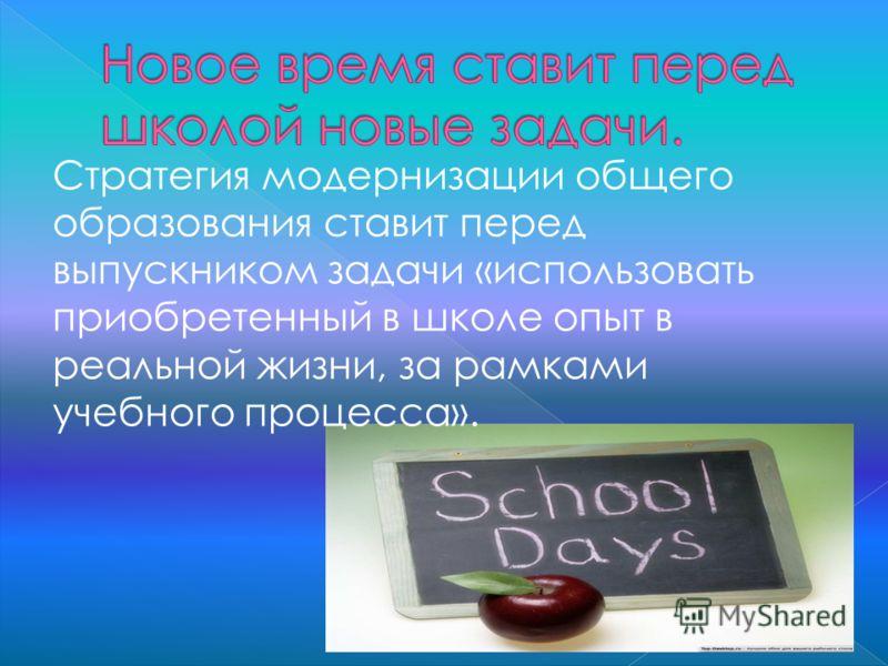 Стратегия модернизации общего образования ставит перед выпускником задачи «использовать приобретенный в школе опыт в реальной жизни, за рамками учебного процесса».