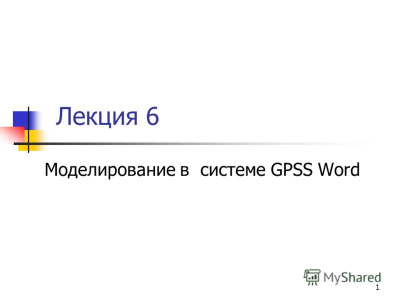 1 Лекция 6 Моделирование в системе GPSS Word