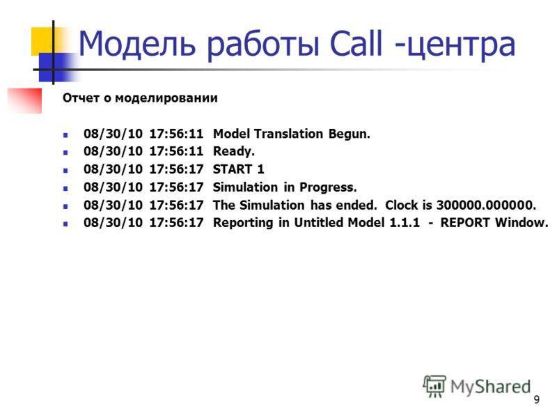 Модель работы Сall -центра Отчет о моделировании 08/30/10 17:56:11 Model Translation Begun. 08/30/10 17:56:11 Ready. 08/30/10 17:56:17 START 1 08/30/10 17:56:17 Simulation in Progress. 08/30/10 17:56:17 The Simulation has ended. Clock is 300000.00000