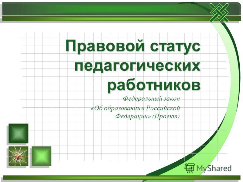 Федеральный закон «Об образовании в Российской Федерации» (Проект) Правовой статус педагогических работников