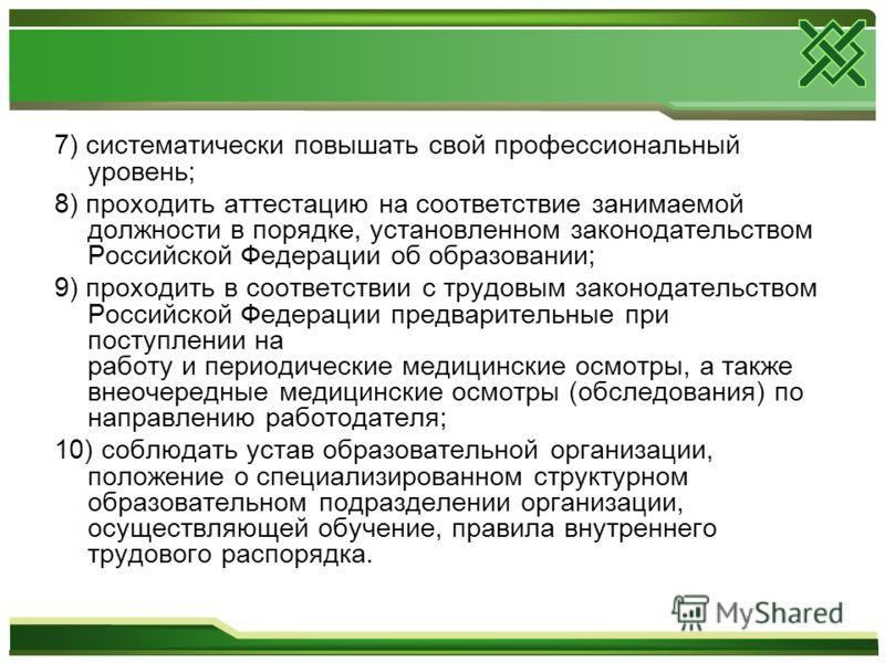7) систематически повышать свой профессиональный уровень; 8) проходить аттестацию на соответствие занимаемой должности в порядке, установленном законодательством Российской Федерации об образовании; 9) проходить в соответствии с трудовым законодатель