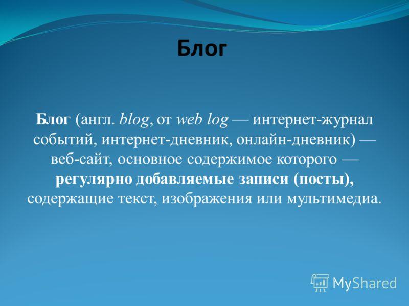 Блог Блог (англ. blog, от web log интернет-журнал событий, интернет-дневник, онлайн-дневник) веб-сайт, основное содержимое которого регулярно добавляемые записи (посты), содержащие текст, изображения или мультимедиа.