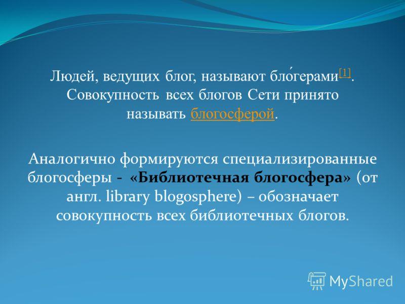 Людей, ведущих блог, называют бло́герами [1]. Совокупность всех блогов Сети принято называть блогосферой. [1]блогосферой Аналогично формируются специализированные блогосферы - «Библиотечная блогосфера» (от англ. library blogosphere) – обозначает сово