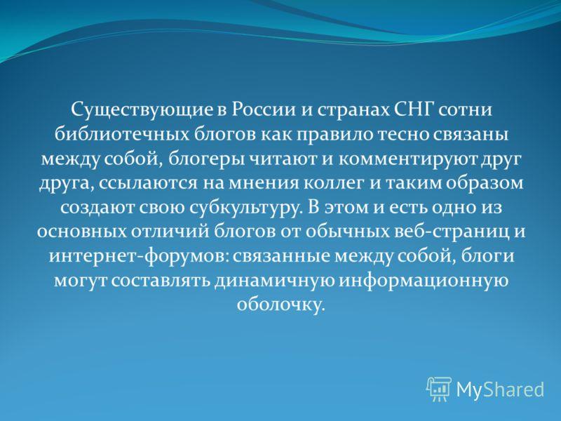Существующие в России и странах СНГ сотни библиотечных блогов как правило тесно связаны между собой, блогеры читают и комментируют друг друга, ссылаются на мнения коллег и таким образом создают свою субкультуру. В этом и есть одно из основных отличий