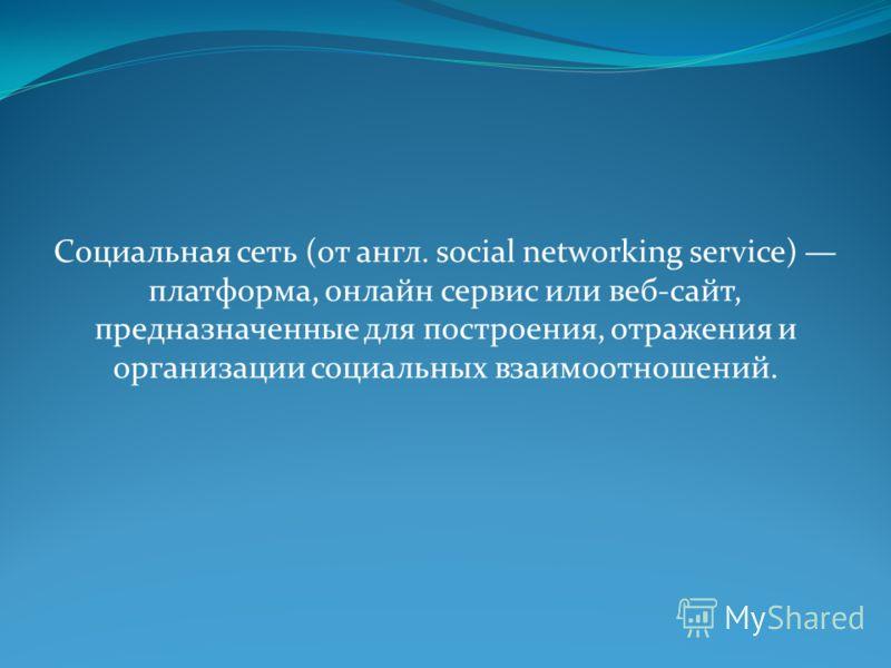 Социальная сеть (от англ. social networking service) платформа, онлайн сервис или веб-сайт, предназначенные для построения, отражения и организации социальных взаимоотношений.