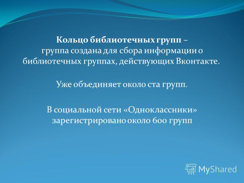 Кольцо библиотечных групп – группа создана для сбора информации о библиотечных группах, действующих Вконтакте. Уже объединяет около ста групп. В социальной сети «Одноклассники» зарегистрировано около 600 групп