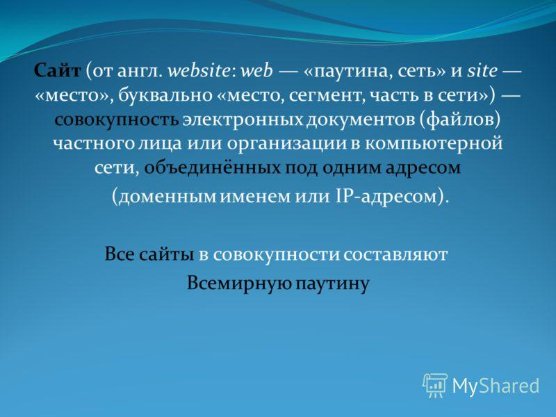 Сайт (от англ. website: web «паутина, сеть» и site «место», буквально «место, сегмент, часть в сети») совокупность электронных документов (файлов) частного лица или организации в компьютерной сети, объединённых под одним адресом (доменным именем или