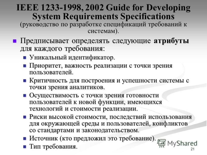 21 IEEE 1233-1998, 2002 Guide for Developing System Requirements Specifications (руководство по разработке спецификаций требований к системам). Предписывает определять следующие атрибуты для каждого требования: Предписывает определять следующие атриб