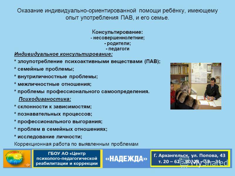 Оказание индивидуально-ориентированной помощи ребёнку, имеющему опыт употребления ПАВ, и его семье. К онсультирование: - несовершеннолетние; - родители; - педагоги Индивидуальное консультирование: * злоупотребление психоактивными веществами (ПАВ); *