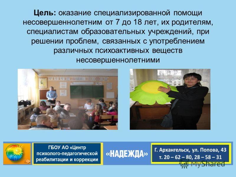 Цель: оказание специализированной помощи несовершеннолетним от 7 до 18 лет, их родителям, специалистам образовательных учреждений, при решении проблем, связанных с употреблением различных психоактивных веществ несовершеннолетними