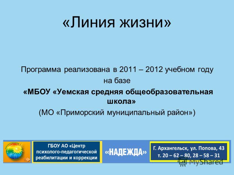 «Линия жизни» Программа реализована в 2011 – 2012 учебном году на базе «МБОУ «Уемская средняя общеобразовательная школа» (МО «Приморский муниципальный район»)