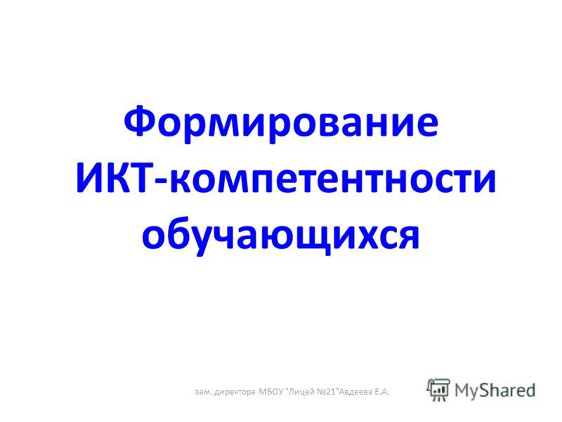 Формирование ИКТ-компетентности обучающихся зам. директора МБОУ Лицей 21Авдеева Е.А.