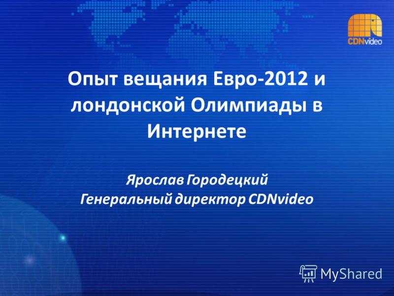 Опыт вещания Евро-2012 и лондонской Олимпиады в Интернете Ярослав Городецкий Генеральный директор CDNvideo