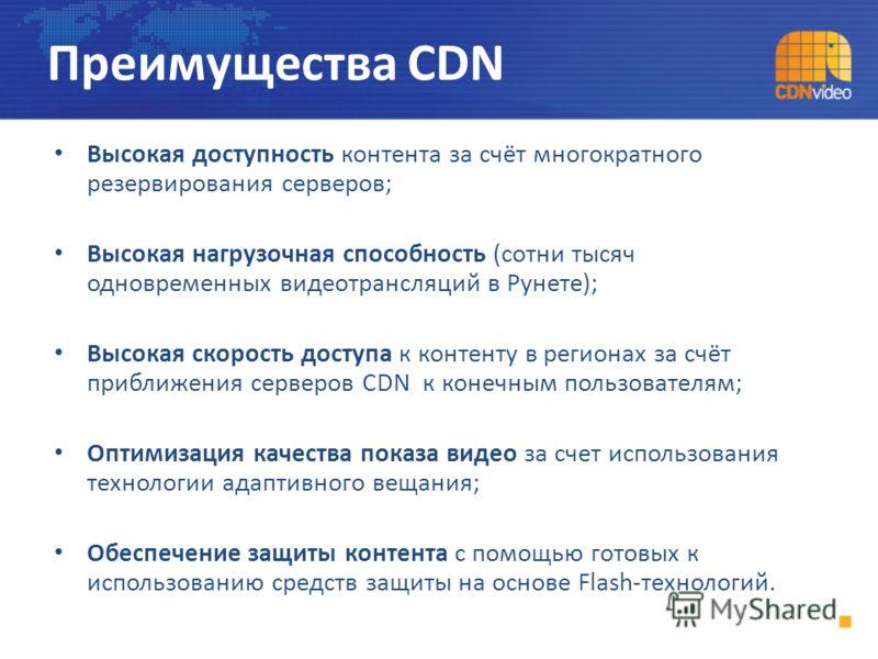 Высокая доступность контента за счёт многократного резервирования серверов; Высокая нагрузочная способность (сотни тысяч одновременных видеотрансляций в Рунете); Высокая скорость доступа к контенту в регионах за счёт приближения серверов CDN к конечн